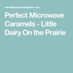 Perfect Microwave Caramels - Little Dairy On the Prairie