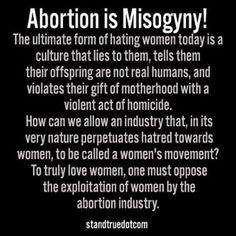 The ultimate form of hating women ... violates their gift of motherhood with a violent act of homicide. ... To truly love women, one must oppose the exploitation of women by the abortion industry.