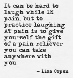 It can be hard to laugh while IN pain, but to practice laughing AT pain is to give yourself the gift of a pain reliever you can take anywhere with you! Lisa Copen