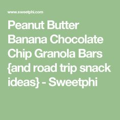 Peanut Butter Banana Chocolate Chip Granola Bars {and road trip snack ideas} - Sweetphi
