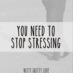 You need to stop stressing...