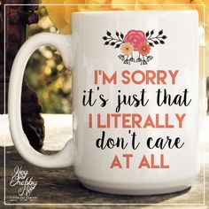 I'm Sorrry It's Just That I literally Don't Care at All // 15 oz Coffee Mug // Ceramic Mug // Quote Mug //