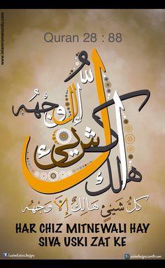 Quran 28 : 88  28.Surah Al-Qaşaş (Verse 88) بسم الله الرحمن الرحيم   وَلَا تَدْعُ مَعَ اللَّهِ إِلَٰهًا آخَرَۘ لَا إِلَٰهَ إِلَّا هُوَۚ كُلُّ شَيْءٍ هَالِكٌ إِلَّا وَجْهَهُۚ لَهُ الْحُكْمُ وَإِلَيْهِ تُرْجَعُونَ  AUR NA DUHAI DENA ALLAH KE SATH DUSRE MA'BOOD KI. NAHI HAY KOI MA'BOOD (pujne ke laik) USKE (Allah) KE SIVA. HAR CHIZ MITNEWALI HAY SIVA USKI ZAT KE. USI KA HUKAM HAY. AUR USI KI TARAF TUM LOG LAUTAE JAO GE.   and do not invoke any god beside Allah. There is no god but He. All will…