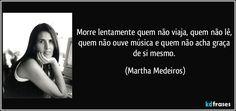 Morre lentamente quem não viaja, quem não lê, quem não ouve música e quem não acha graça de si mesmo. (Martha Medeiros)