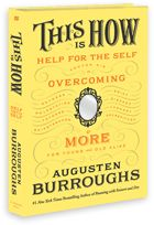 This is How. Augusten Burroughs. I came across this book via The New Yorker. After reading an excerpt online, I'm interested, but also disturbed by this book. Before writing about why this is the case, I think I should read/skim the whole thing.
