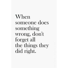 wise words | when someone does something wrong, don't forget all the things they did right | pleasssseeee |