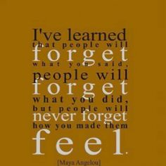 """..people will never forget how you made them feel."""