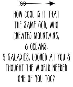 How cool is it that the same God, who created mountains, and oceans and galaxies, looked at you and thought the world needed one of you too?