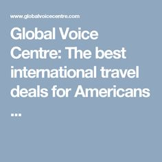Global Voice Centre: The best international travel deals for Americans ...