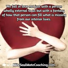 We fall in love not just with a person wholly external to us but with a fantasy of how that person can fill what is missing from our interior lives. / EliteSoulMateCoaching.com We Fall In Love, Falling In Love, Inspirational Quotes About Love, Love Quotes, What Is Miss, Spiritual Path, How To Manifest, Fill, Believe