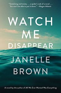 Watch Me Disappear: A Novel by Janelle Brown Published: 7/11/2017 by Spiegel & Grau ISBN: 9780812989465