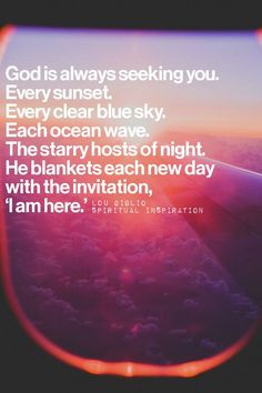 """God is always seeking you. Every sunset. Every clear blue sky. Each ocean wave. The starry hosts of night. He blankets each new day with the invitation, """"I am here."""" —Louie Giglio - Google Search"""