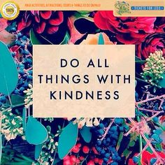 Do all things with kindness..