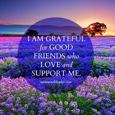I am grateful for good friends who love and support me.
