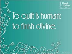 To quilt is human, to finish divine.