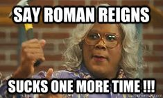 SAY ROMAN REIGNS SUCKS ONE MORE TIME !!!