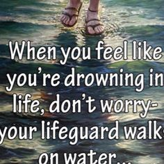 When you feel like you're drowning in life, don't worry - your lifeguard walks on water... Jesus!
