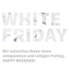 WHITE FRIDAY Wir wünschen Ihnen einen entspannten und ruhigen Freitag. HAPPY WEEKEND!