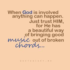 When God is involved, anything can happen. Just trust Him for He has a beautiful way of bringing good music out of broken chords…