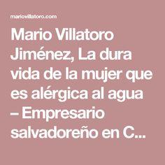 Mario Villatoro Jiménez, La dura vida de la mujer que es alérgica al agua – Empresario salvadoreño en Costa Rica