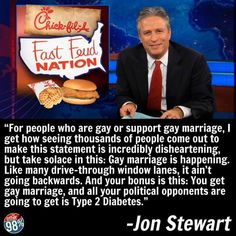 """For people who are gay or support gay marriage, I get how seeing thousands of people come out to make this statement is incredibly disheartening, but take solace in this: Gay marriage is happening. Like many drive-thru window lanes, it ain't going backwards. Ans your bonus is this: You get gay marriage, and all you political opponents are going to get is Type 2 Diabetes.""- Jon Stewart"