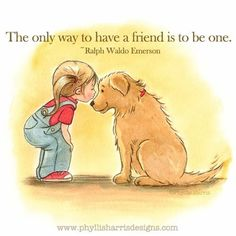 Phyllis Harris Illustration: The only way to have a friend is to be one. I Love Dogs, Puppy Love, Cute Dogs, Dog Quotes, Animal Quotes, Schwarzer Labrador Retriever, Baby Animals, Cute Animals, Photo Images