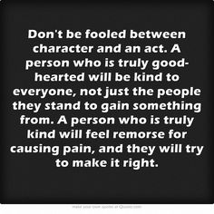 Don't be fooled between character and an act. A person who is truly good-hearted will be kind to everyone, not just the people they stand to gain something from. A person who is truly kind will feel remorse for causing pain, and they will try to make it right.