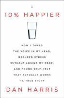 10% Happier: How I Tamed the Voice in My Head, Reduced Stress Without Losing My Edge, and Found Self-Help That Actually Works--A True Story by Dan Harris. After having a nationally televised panic attach on Good Morning America, Dan Harris knew he had to make some changes. He took a deep dive into the underreported world of CEOs, scientists, and even marines who are now using it for increased calm, focus, and happiness.