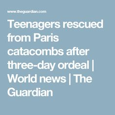 Teenagers rescued from Paris catacombs after three-day ordeal | World news | The Guardian