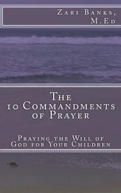 The 10 Commandments of Prayer: Praying the Will of God for Your Children by Zari Banks M.Ed, http://www.amazon.com/gp/product/0615666264/ref=cm_sw_r_pi_alp_dsheqb1X80BHH