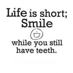 life's short.  better smile.