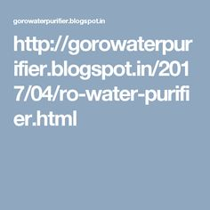 http://gorowaterpurifier.blogspot.in/2017/04/ro-water-purifier.html