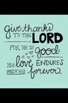 Give thanks - O give thanks unto the Lord, for he is good: for his mercy endureth for ever. (Psalms 107:1)KJV