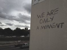 we are only a moment.