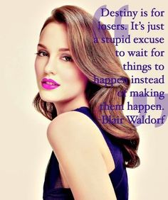 """""""destiny is for losers. it's just a stupid excuse to wait for things to happen instead of making them happen."""" - blair waldorf."""