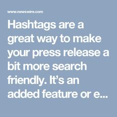 Hashtags are a great way to make your press release a bit more search friendly. It's an added feature or element that your readers will appreciate. And if you test and track your results, you may find that press releases with hashtags are shared and republished more often.