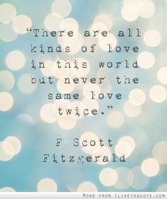"""""""There are all kinds of love in this world but never the same love twice."""" F. Scott Fitzgerald"""