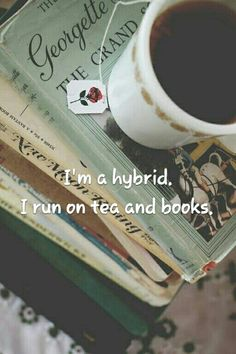 I'm a hybrid. I run on tea and books.