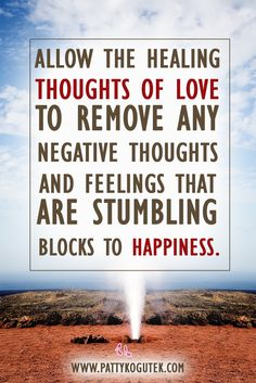 Allow the thoughts of love to remove any negative thoughts and feelings that are stumbling blocks to happiness. http://pattykogutek.com/inspirational-insights/