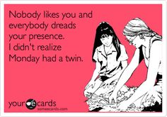Nobody likes you and everybody dreads your presence. I didn't realize Monday had a twin.