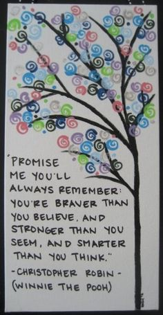 """Promise me you'll always remember : You're braver than you believe. and stronger than you see, and smarter than you think."" ~ Christopher Robin (Winnie the Pooh)"