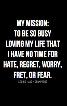 My mission: to be so happy loving my life that I have no time for hate, regret, worry, fret or fear. (Would love to love my life, but I do not think I will ever be fully content or satisfied with it.)