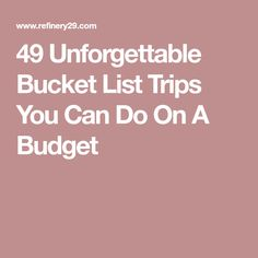 49 Unforgettable Bucket List Trips You Can Do On A Budget