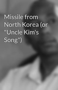 """Missile from North Korea (or """"Uncle Kim's Song"""") #wattpad #poetry"""