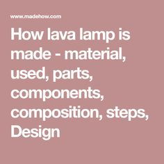 How lava lamp is made - material, used, parts, components, composition, steps, Design