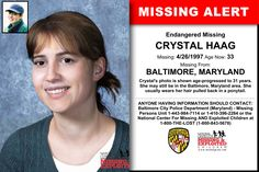 CRYSTAL HAAG, Age Now: 33, Missing: 04/26/1997. Missing From BALTIMORE, MD. ANYONE HAVING INFORMATION SHOULD CONTACT: Baltimore City Police Department (Maryland) - Missing Persons Unit 1-443-984-7114 or 1-410-396-2284.