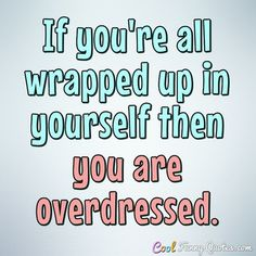 If you're all wrapped up in yourself then you are overdressed.