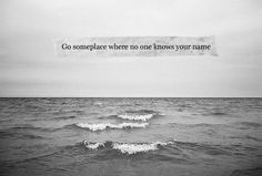 Go Somewhere Where No One Knows Your Name  Via Facebook