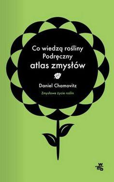 """Daniel Chamovitz, """"Zmysłowe życie roślin: podręczny atlas zmysłów"""", przeł. Dariusz Wójtowicz, W.A.B., Warszawa 2013. 183 strony"""