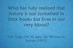 Who has fully realized that history is not contained in thick books but lives in our very blood? ~Carl Jung, CW 10, Para 266